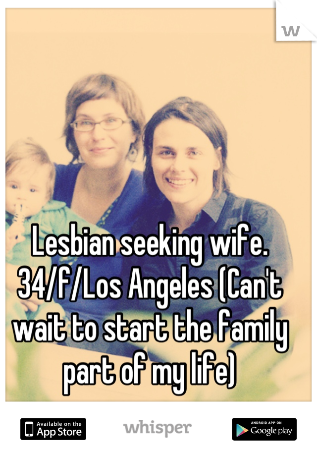 Lesbian seeking wife. 34/f/Los Angeles (Can't wait to start the family part of my life)