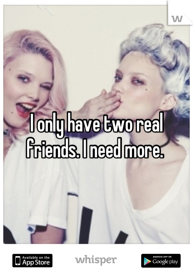 I only have two real friends. I need more.