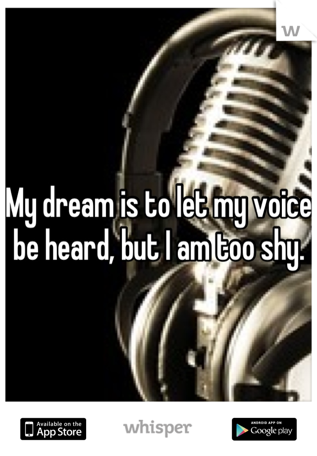 My dream is to let my voice be heard, but I am too shy.