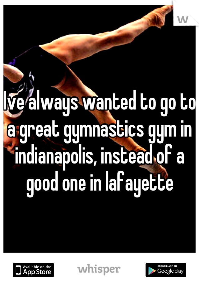 Ive always wanted to go to a great gymnastics gym in indianapolis, instead of a good one in lafayette
