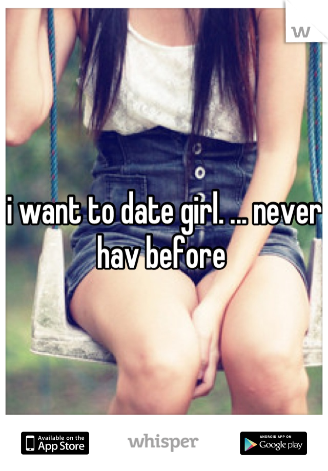 i want to date girl. ... never hav before