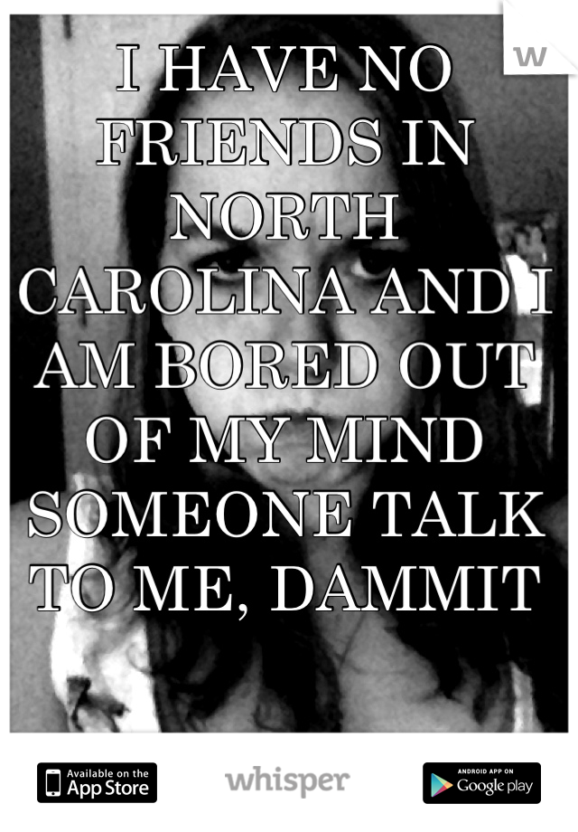 I HAVE NO FRIENDS IN NORTH CAROLINA AND I AM BORED OUT OF MY MIND SOMEONE TALK TO ME, DAMMIT