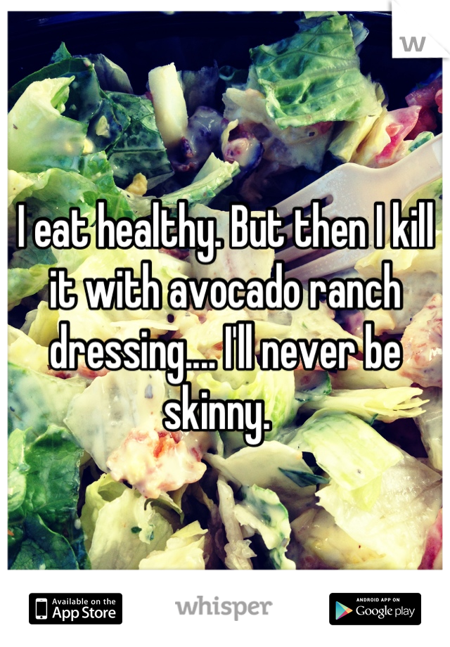 I eat healthy. But then I kill it with avocado ranch dressing.... I'll never be skinny.
