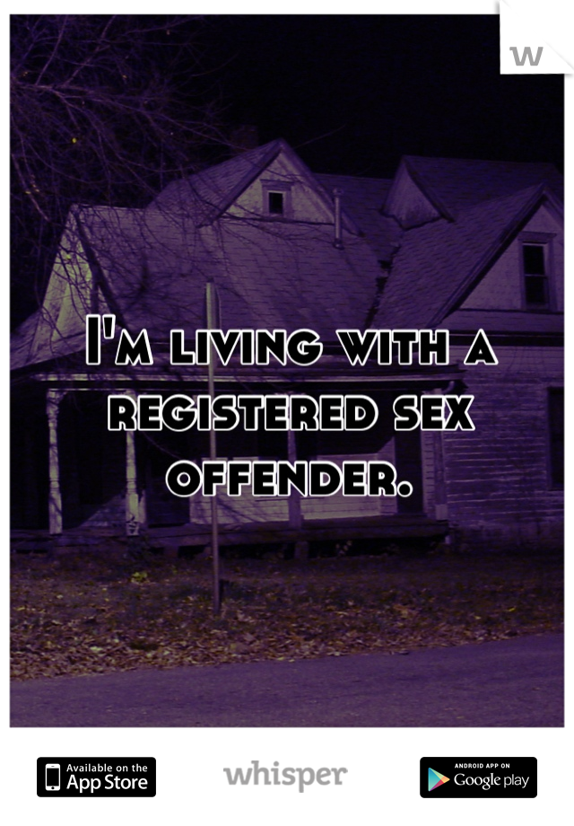 I'm living with a registered sex offender.
