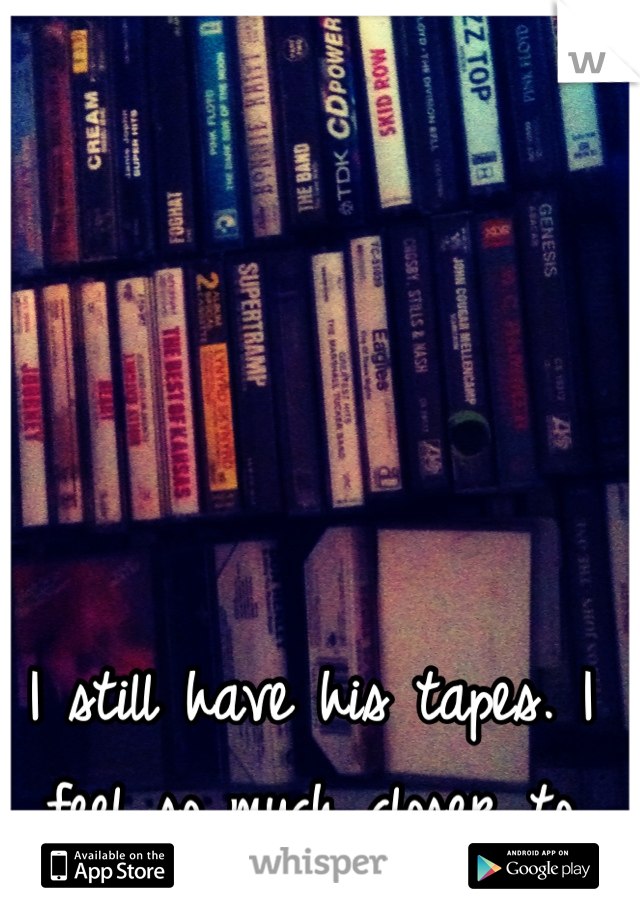I still have his tapes. I feel so much closer to him.