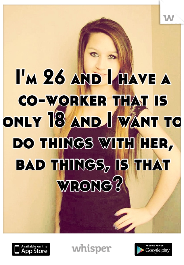 I'm 26 and I have a co-worker that is only 18 and I want to do things with her, bad things, is that wrong?