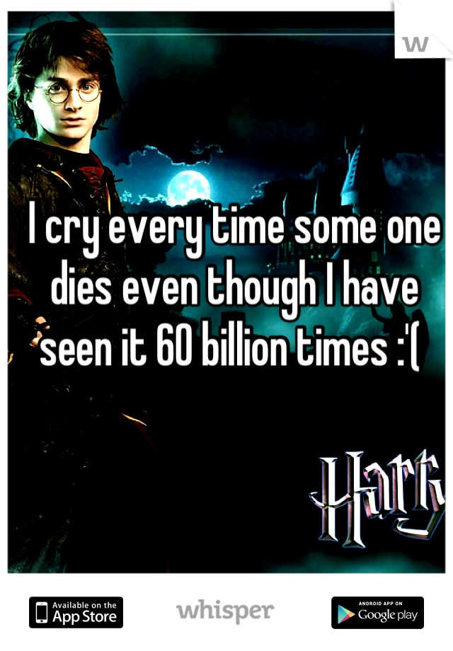 I cry every time some one dies even though I have seen it 60 billion times :'(