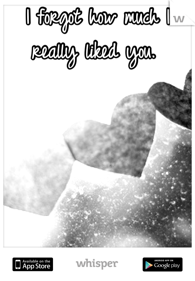 I forgot how much I really liked you.