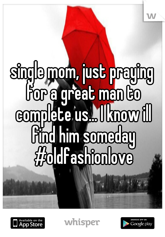 single mom, just praying for a great man to complete us... I know ill find him someday #oldfashionlove