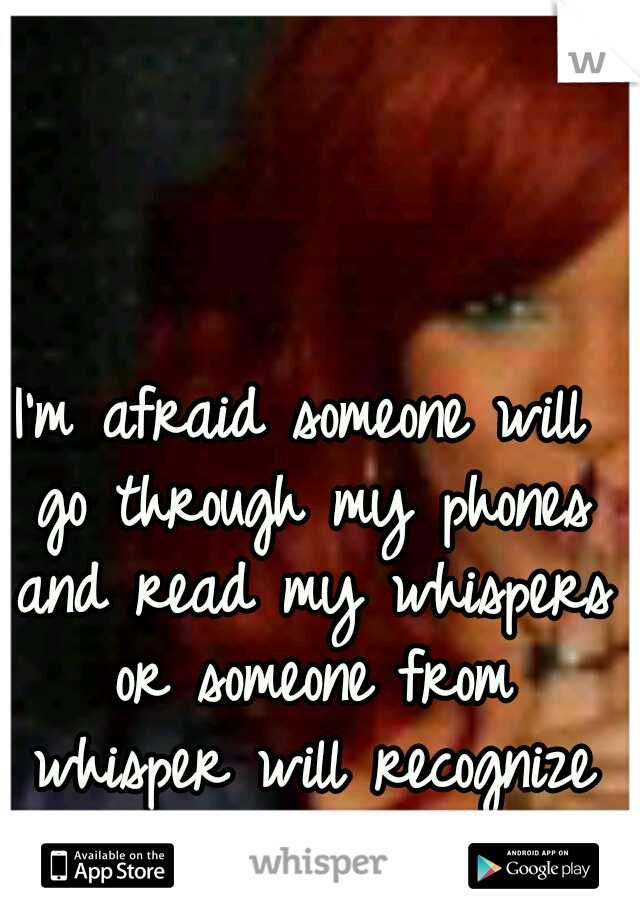 I'm afraid someone will go through my phones and read my whispers or someone from whisper will recognize who I am.
