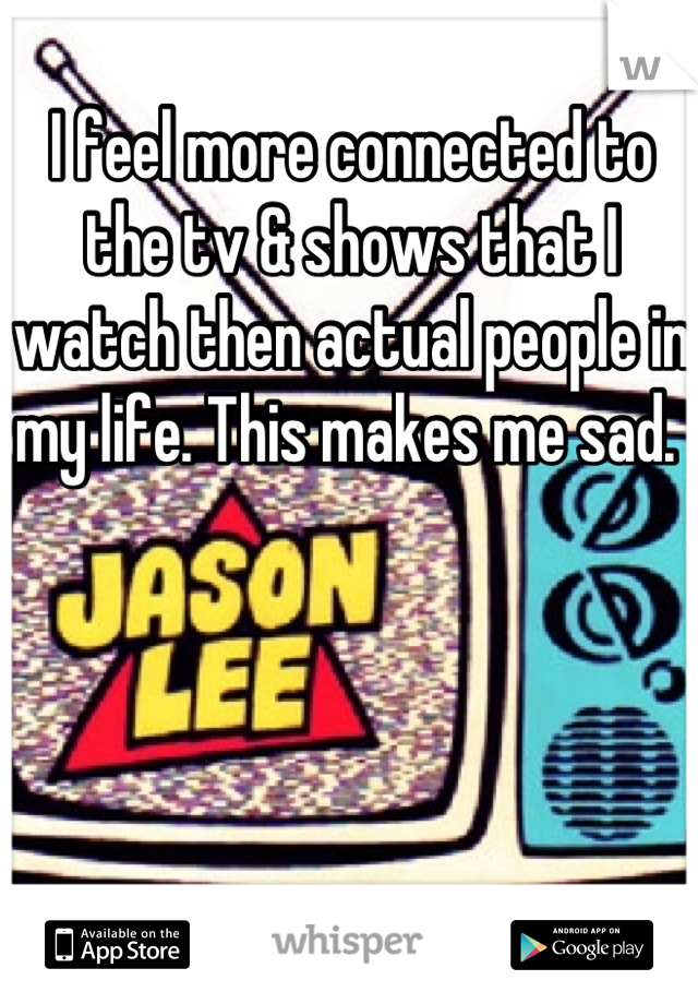 I feel more connected to the tv & shows that I watch then actual people in my life. This makes me sad.