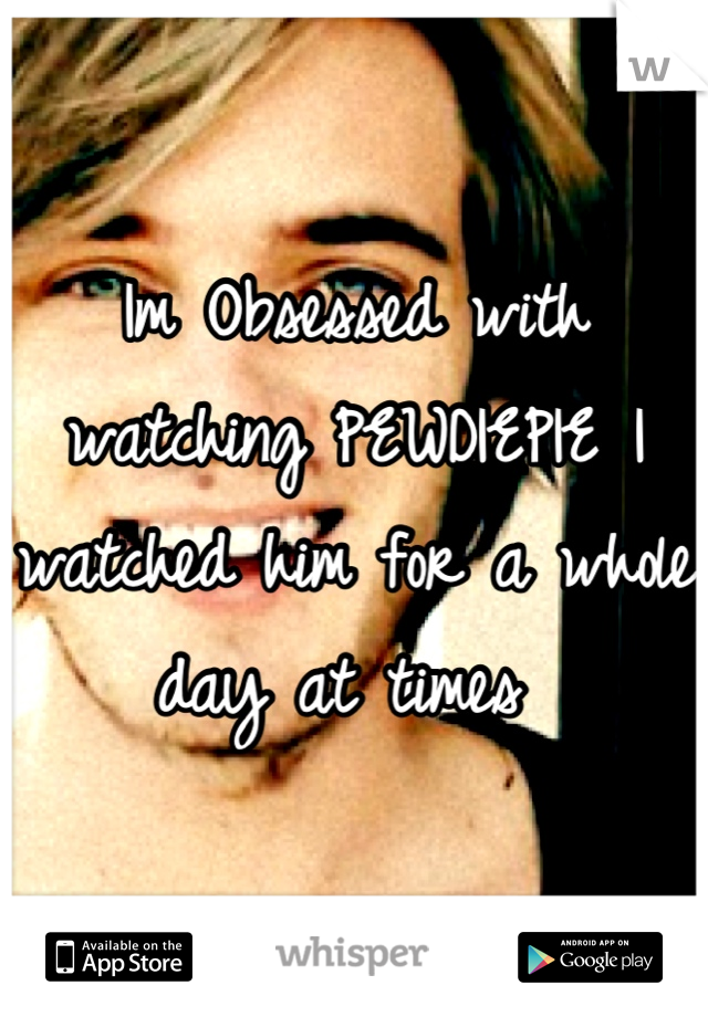Im Obsessed with watching PEWDIEPIE I watched him for a whole day at times