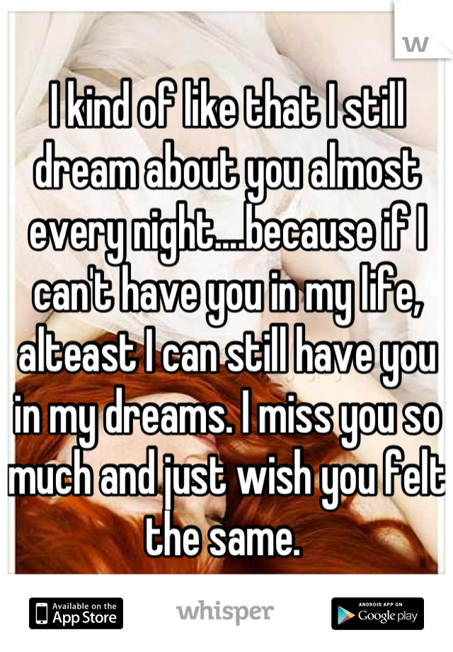 I kind of like that I still dream about you almost every night....because if I can't have you in my life, alteast I can still have you in my dreams. I miss you so much and just wish you felt the same.
