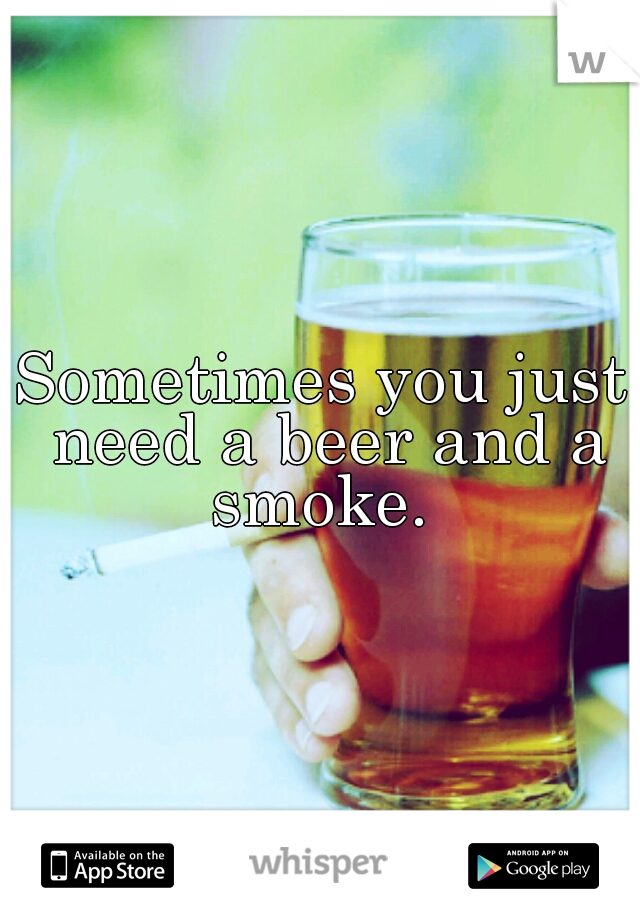 Sometimes you just need a beer and a smoke.