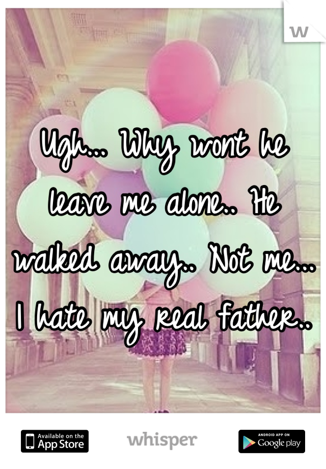 Ugh... Why wont he leave me alone.. He walked away.. Not me... I hate my real father..