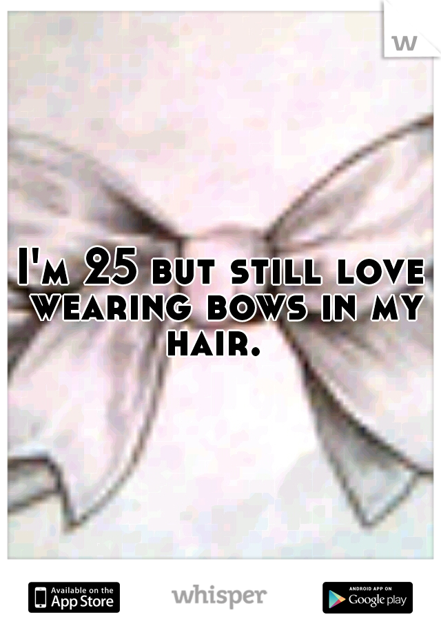 I'm 25 but still love wearing bows in my hair.