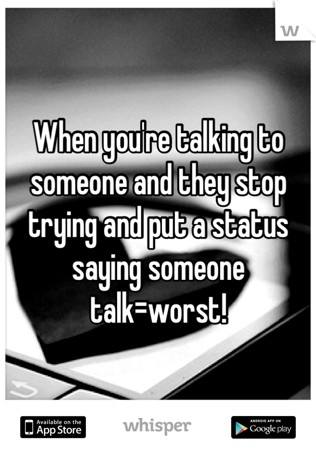 When you're talking to someone and they stop trying and put a status saying someone talk=worst!