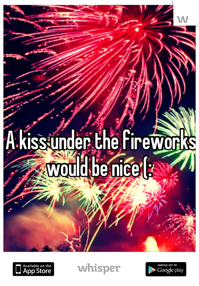 A kiss under the fireworks would be nice (: