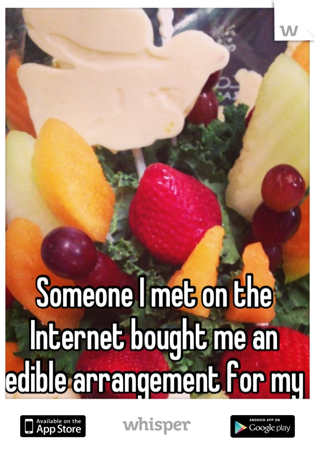Someone I met on the Internet bought me an edible arrangement for my birthday.