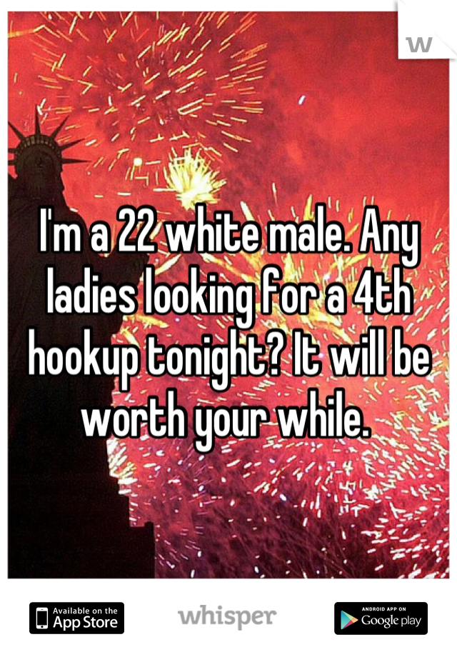 I'm a 22 white male. Any ladies looking for a 4th hookup tonight? It will be worth your while.