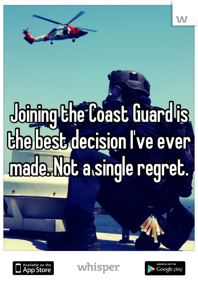 Joining the Coast Guard is the best decision I've ever made. Not a single regret.