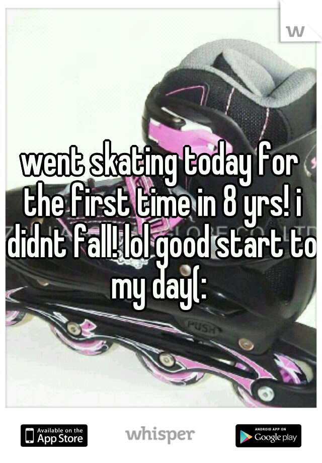 went skating today for the first time in 8 yrs! i didnt fall! lol good start to my day(: