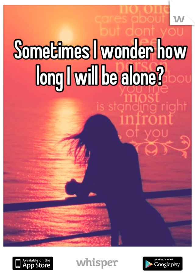 Sometimes I wonder how long I will be alone?
