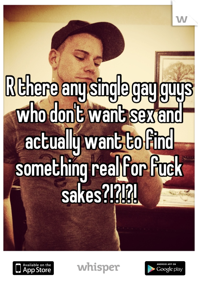 R there any single gay guys who don't want sex and actually want to find something real for fuck sakes?!?!?!