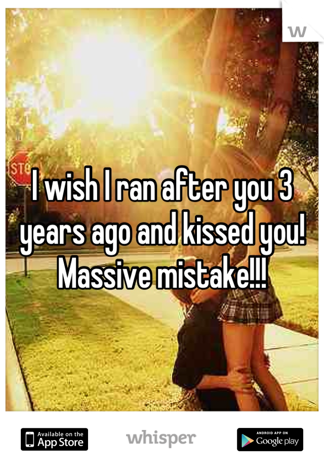 I wish I ran after you 3 years ago and kissed you!  Massive mistake!!!