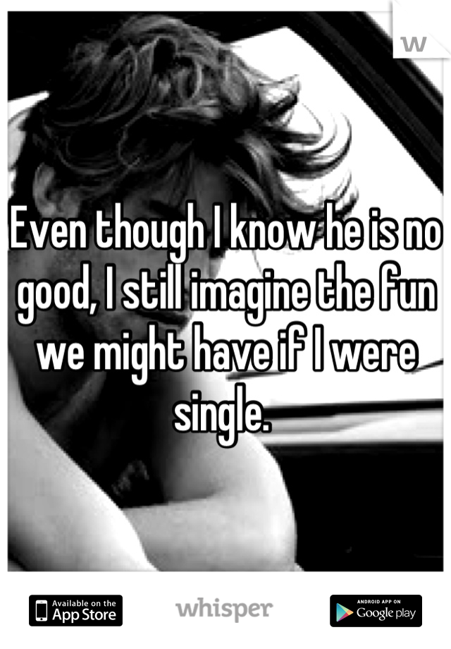 Even though I know he is no good, I still imagine the fun we might have if I were single.