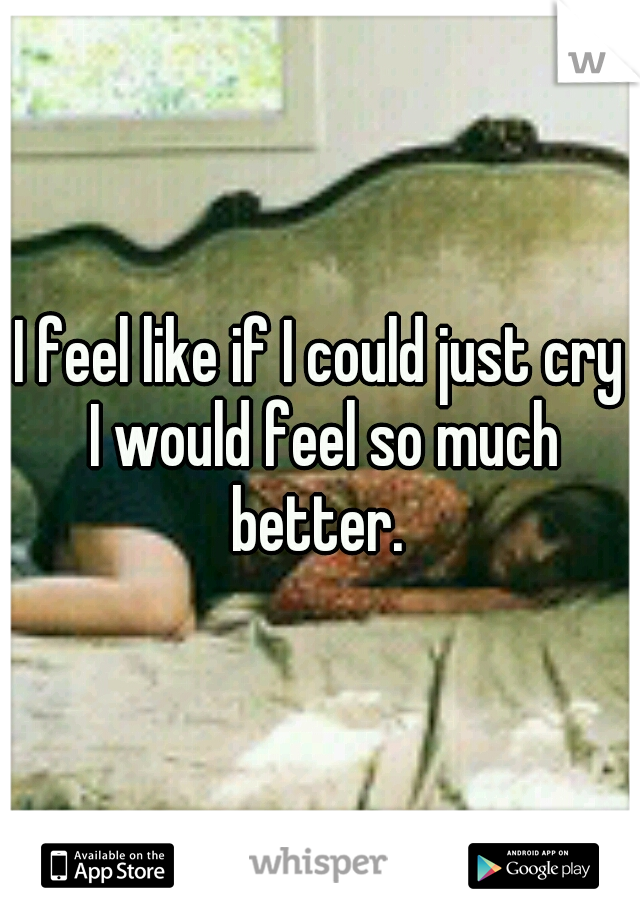 I feel like if I could just cry I would feel so much better.