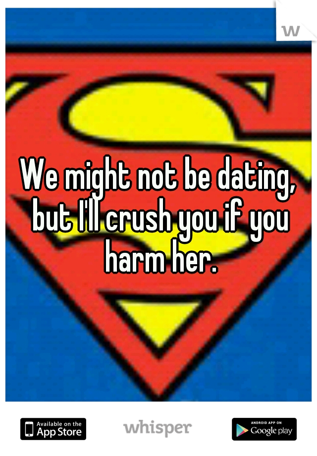 We might not be dating, but I'll crush you if you harm her.