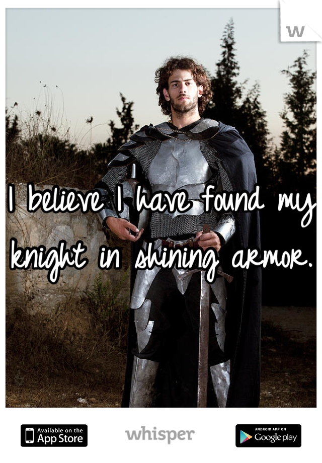 I believe I have found my knight in shining armor.