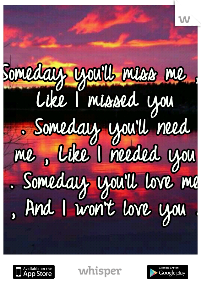 Someday you'll miss me , Like I missed you . Someday you'll need me , Like I needed you . Someday you'll love me , And I won't love you .