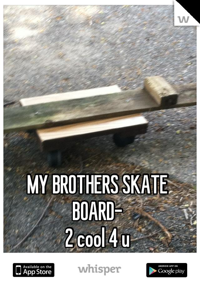 MY BROTHERS SKATE BOARD-  2 cool 4 u