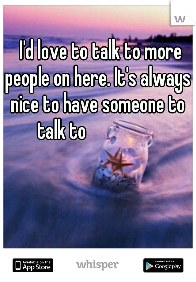 I'd love to talk to more people on here. It's always nice to have someone to talk to