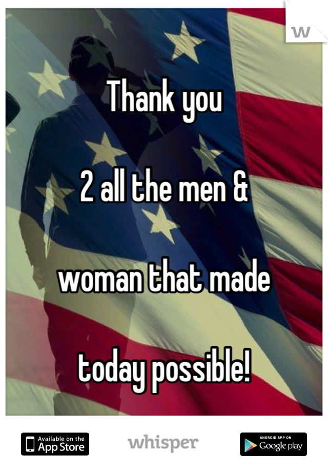 Thank you  2 all the men &   woman that made  today possible!