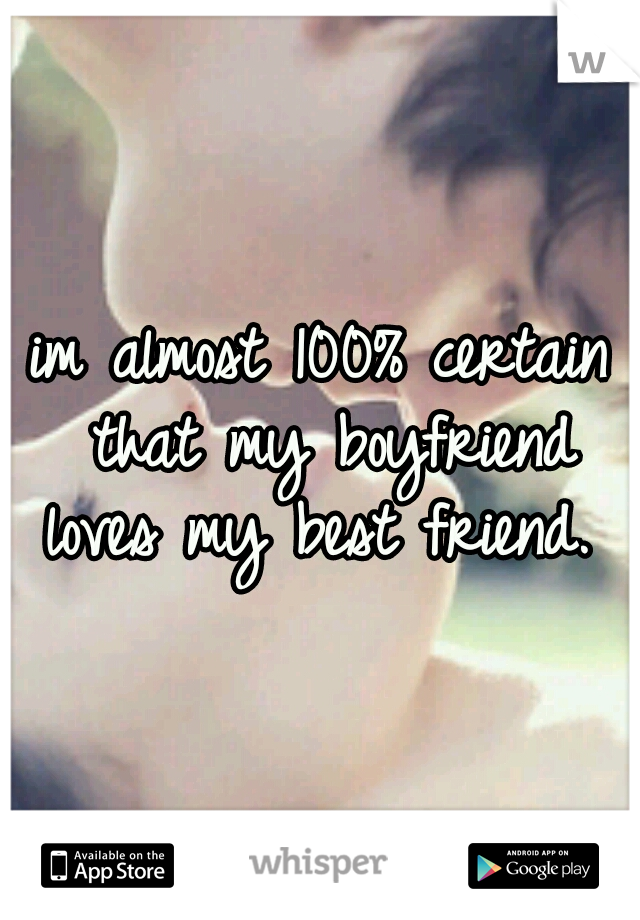 im almost 100% certain that my boyfriend loves my best friend.