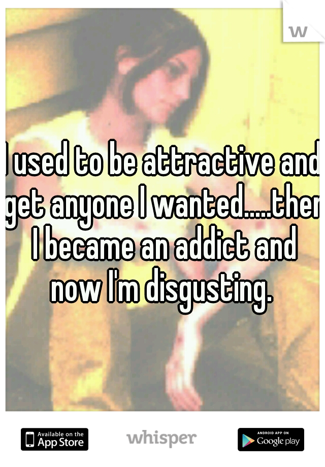 I used to be attractive and get anyone I wanted.....then I became an addict and now I'm disgusting.