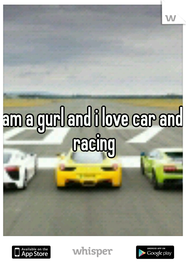 am a gurl and i love car and racing
