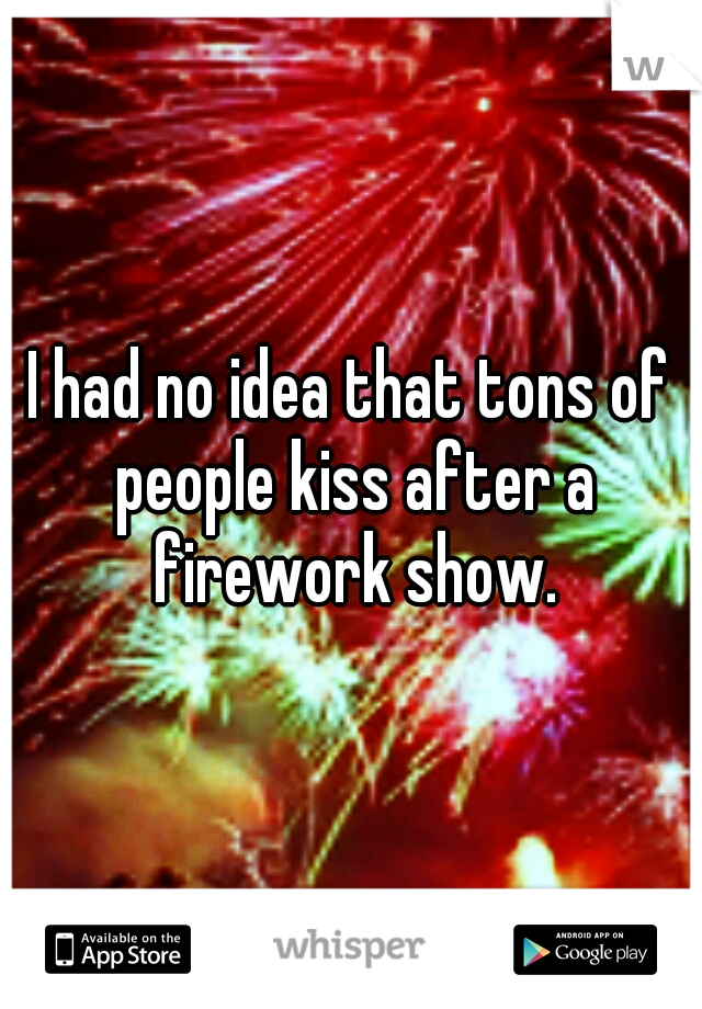 I had no idea that tons of people kiss after a firework show.