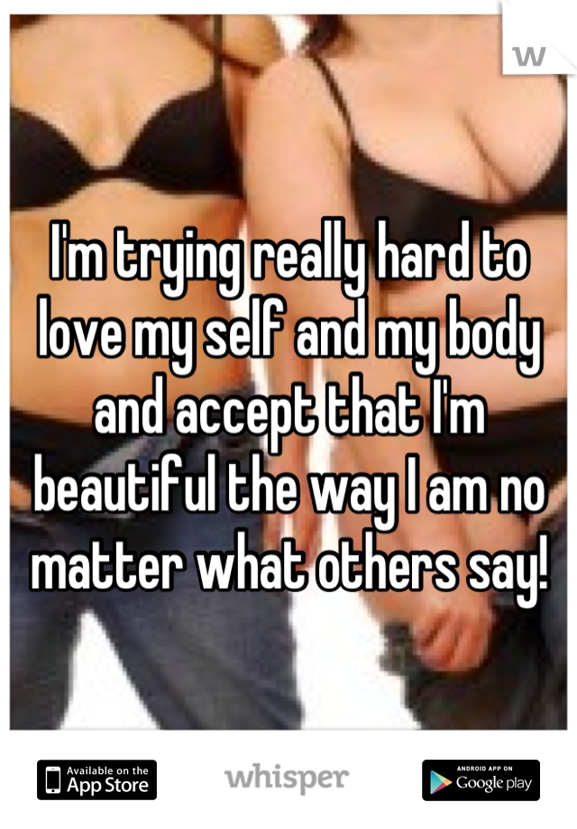 I'm trying really hard to love my self and my body and accept that I'm beautiful the way I am no matter what others say!