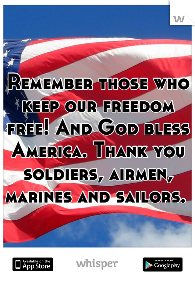 Remember those who keep our freedom free! And God bless America. Thank you soldiers, airmen, marines and sailors.