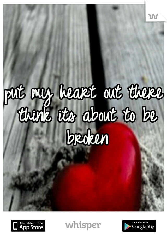 put my heart out there think its about to be broken