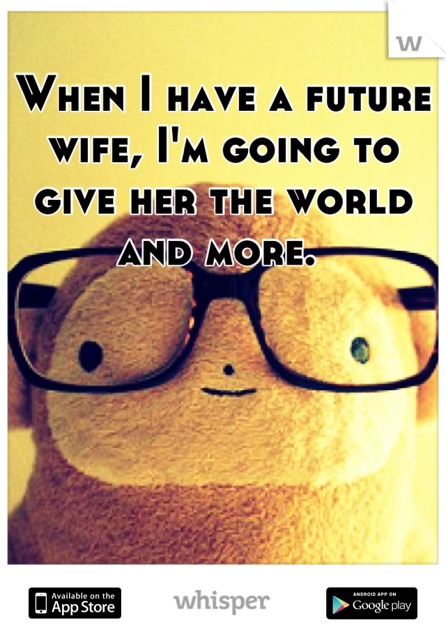 When I have a future wife, I'm going to give her the world and more.