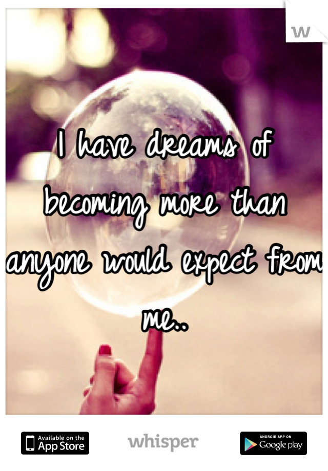 I have dreams of becoming more than anyone would expect from me..