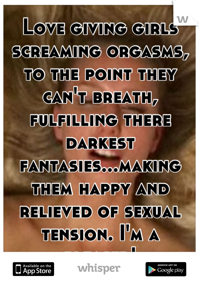 Love giving girls screaming orgasms, to the point they can't breath, fulfilling there darkest fantasies...making them happy and relieved of sexual tension. I'm a pleaser!