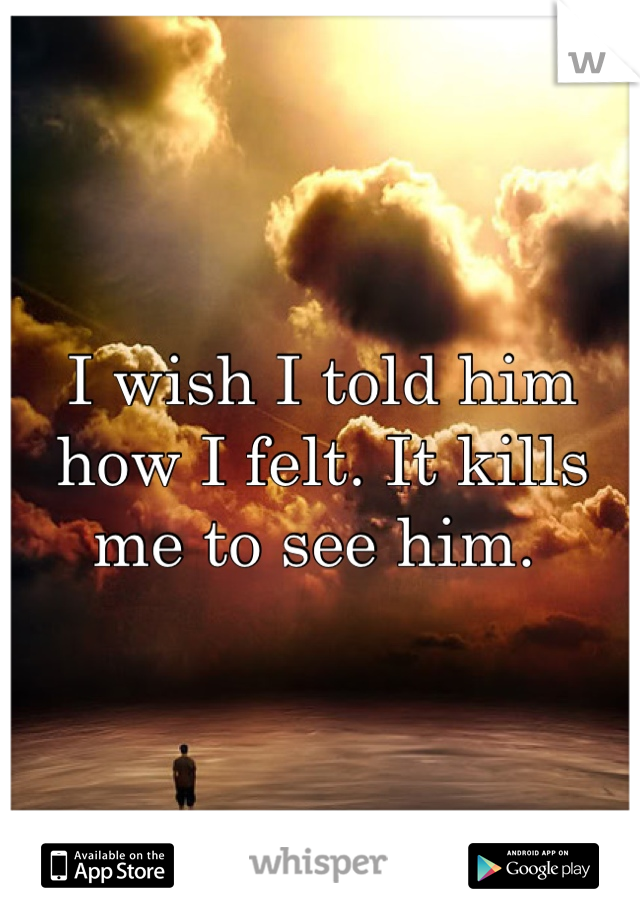 I wish I told him how I felt. It kills me to see him.