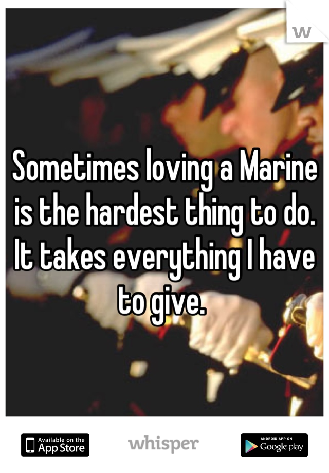 Sometimes loving a Marine is the hardest thing to do. It takes everything I have to give.