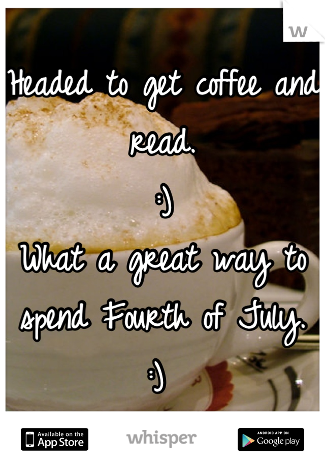 Headed to get coffee and read.  :)  What a great way to spend Fourth of July.  :)